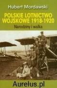 Dolnośląskie POLSKIE LOTNICTWO WOJSKOWE 1918-1920. NARODZINY I WALKA Mordawski Hubert 9788324588442