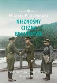 Wydawnictwo Literackie Nieznośny ciężar braterstwa. Konflikty polsko-czeskie w XX wieku - MICHAŁ PRZEPERSKI