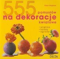 555 pomysłów na dekoracje kwiatowe - Klaus Wagener