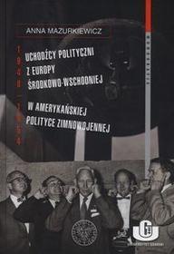 IPN Uchodźcy polityczni z Europy Środkowo-Wschodniej w amerykańskiej polityce zimnowojennej 1948-1954 - Anna Mazurkiewicz