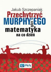 Wydawnictwo Naukowe PWN Przechytrzyć Murphy'ego. Czyli matematyka na co dzień - Jakub Szczepaniak