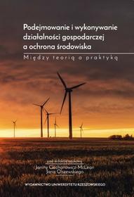 Podejmowanie i wykonywanie działalności gospodarczej a ochrona środowiska. Między teorią a praktyką - dostępny od ręki, natychmiastowa wysyłka