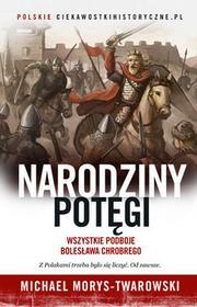 Morys-Twarowski Michael Narodziny potęgi. Wszystkie podboje Bolesława Chrobrego / wysyłka w 24h
