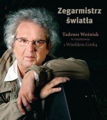 Zysk i S-ka Zegarmistrz światła. Tadeusz Woźniak w rozmowie z Witoldem Górką - Witold Górka