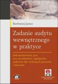 Janusz Bartłomiej Zadanie audytu wewnętrznego w praktyce. Dokumentowanie prac oraz przykładowe zagadnienia audytowe dla wybranych procesów i obszarów (z suplementem...