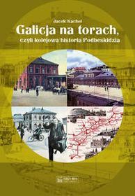 Księży Młyn Galicja na torach, czyli kolejowa historia Podbeskidzia - Jacek Kachel