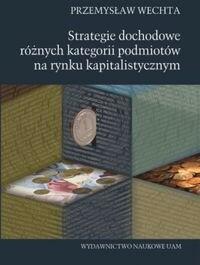 Wydawnictwo Naukowe Uniwersytetu im. Adama Mickiew Strategie dochodowe różnych kategorii podmiotów na rynku kapitalistycznym - Wechta Przemysław