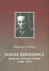 Janusz Jędrzejewicz. Piłsudczyk i reformator edukacji (1885-1951) - Zbigniew Osiński