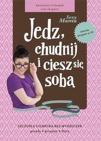Sexy Mama, Jedz, chudnij i ciesz się sobą - KATARZYNA  CICHOPEK