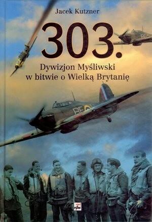 Rytm Oficyna Wydawnicza 303. Dywizjon Myśliwski w bitwie o Wielką Brytanię - Jacek Kutzner