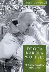 Świat Książki Jacek Moskwa Droga Karola Wojtyły. Tom 3: W trzecie tysiąclecie 1990-1998