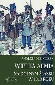 Napoleon V Andrzej Olejniczak Wielka Armia na Dolnym Śląsku w 1813 roku