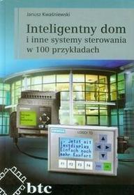 Inteligentny dom i inne systemy sterowania w 100 przykładach - Kwaśniewski Janusz