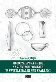 Blajer Wojciech Młodsza epoka brązu na ziemiach polskich w świetle badań nad skarbami