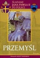 Przemyśl Śladami Jana Pawła II po Polsce PRACA ZBIOROWA