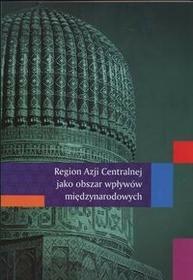 UMCS Wydawnictwo Uniwersytetu Marii Curie-Skłodows Region Azji Centralnej jako obszar wpływów międzynarodowych Bojarczyk Ziętek