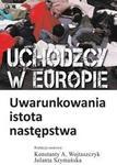 Uchodźcy w Europie - uwarunkowania. istota. następstwa - Konstanty Wojtaszczyk. Jolanta Szymańska