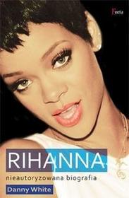 Feeria Rihanna Nieautoryzowana biografia - Danny White