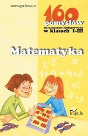 Jadwiga Stasica 160 pomysłów na naucz. zinteg. I-III Matematyka