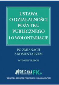 WIEDZA I PRAKTYKA Ustawa o działalności pożytku publicznego i o wolontariacie po zmianach z komentarzem. Wyd. 3 - Katarzyna Trzpioła