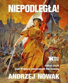 NIEPODLEGŁA 1864-1924 JAK POLACY ODZYSKALI OJCZYZNĘ TOM 1 Andrzej Nowak