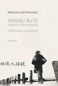 Universitas Ankoku buto Hijikaty Tatsumiego teatr ciała w kryzysie - Pastuszak Katarzyna Julia