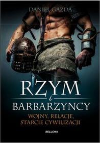 Bellona Rzym i barbarzyńcy. Wojny, relacje, starcie cywilizacji - Daniel Gazda
