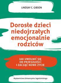 Wydawnictwo Uniwersytetu Jagiellońskiego Dorosłe dzieci niedojrzałych emocjonalnie rodziców. Jak uwolnić się od przeszłości i zacząć nowe życie Lindsay C. Gibson