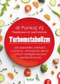 lek. med. Pankaj Vij Turbometabolizm. Jak zapobiec otyłości, cukrzycy, chorobom serca i innym dolegliwościom metaboliczntm