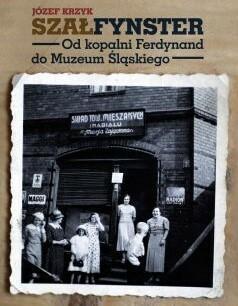Agora Szałfynster. Od kopalni Ferdynand do Muzeum Śląskiego - Józef Krzyk