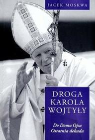 Świat Książki Jacek Moskwa Droga Karola Wojtyły. Tom 4: Do Domu Ojca. Ostatnia dekada