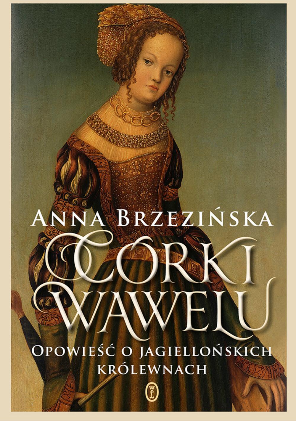 CÓRKI WAWELU OPOWIEŚĆ O JAGIELLOŃSKICH KRÓLEWNACH - Anna Brzezińska