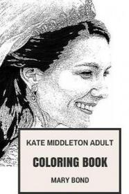 Createspace Independent Publishing Platform Kate Middleton Adult Coloring Book: Princess and Royal Family, Wife of Prince William and Duchess Inspired Adult Coloring Book