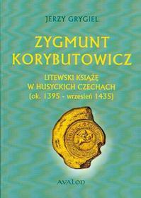 Avalon Jerzy Grygiel Zygmunt Korybutowicz Litewski Książę w Husyckich Czechach (ok. 1395 - wrzesień 1435)