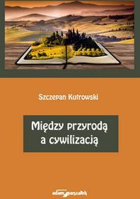 Wydawnictwo Adam Marszałek Szczepan Kutrowski Między przyrodą a cywilizacją