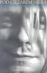 Pod ciężarem nieba. Biografia Kurta Cobaina - Cross Charles R.
