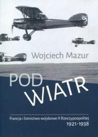Księgarnia Akademicka Wojciech Mazur Pod wiatr Francja i lotnictwo wojskowe II Rzeczypospolitej 1921–1938