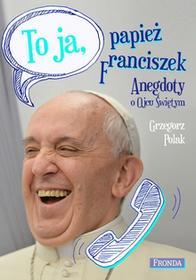 Fronda Grzegorz Polak To ja, papież Franciszek. Anegdoty o Ojcu Świętym