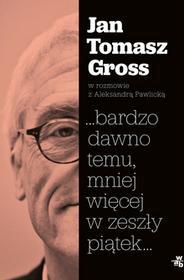 Jan Tomasz Gross; Aleksandra Pawlicka bardzo dawno temu mniej więcej w zeszły piątek