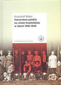 Niezależne Wydawnictwo Harcerskie Harcerstwo polskie na Litwie Kowieńskiej w latach 1918 - 1945 - Krzysztof Bojko