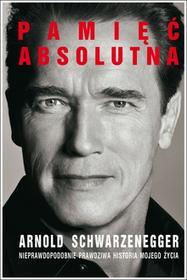 Arnold Schwarzenegger Pamięć absolutna Nieprawdopodobnie prawdziwa historia mojego życia e-book)