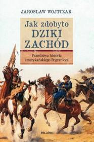 Bellona Jak zdobyto Dziki Zachód Prawdziwa historia podboju - Jarosław Wojtczak