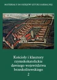 Kościoły i klasztory rzymskokatolickie dawnego województwa brzeskolitewskiego Część V Tom 2 - Międzynarodowe Centrum Kultury Kraków