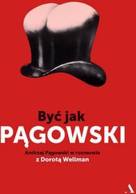 BYĆ JAK PĄGOWSKI ANDRZEJ PĄGOWSKI W ROZMOWIE Z DOROTĄ WELLMAN Andrzej Pągowski