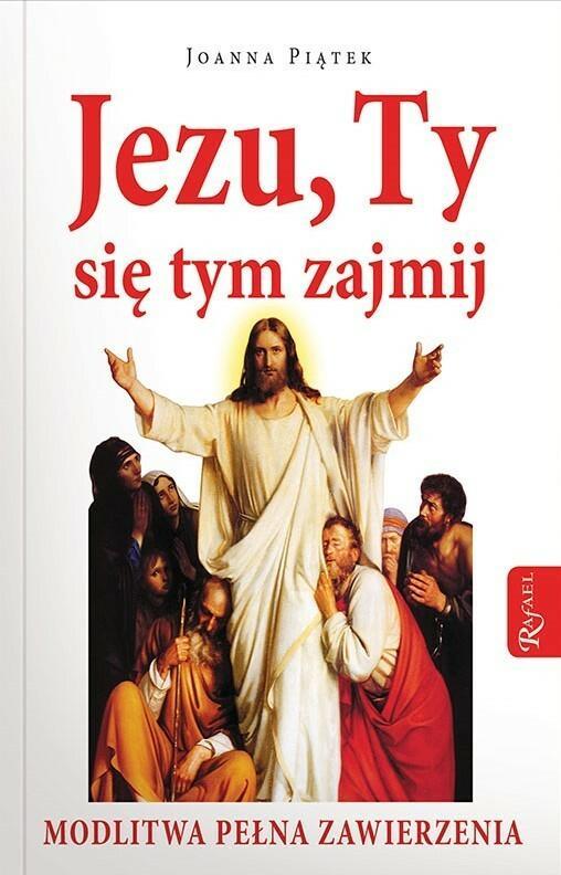 Rafael Dom Wydawniczy Jezu, Ty się tym zajmij. Modlitwa pełna zawierzenia - JOANNA PIĄTEK