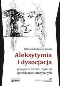 Wydawnictwo Naukowe Scholar Elżbieta Zdankiewicz-Ścigała Aleksytymia i dysocjacja jako podstawowe czynniki zjawisk potraumatycznych