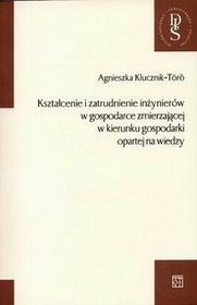 Kształcenie i zatrudnienie inżynierów w gospodarce zmierzającej w kierunku gospodarki opartej na wiedzy - Agnieszka Klucznik-Toro