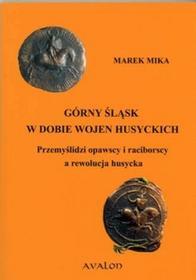 Avalon Marek Mika Górny Śląsk w dobie wojen husyckich. Przemyślidzi opawscy i raciborscy a rewolucja husycka