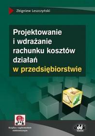 Leszczyński Zbigniew Projektowanie i wdrażanie rachunku kosztów działań w przedsiębiorstwie (z suplementem elektronicznym) - mamy na stanie, wyślemy natychmiast
