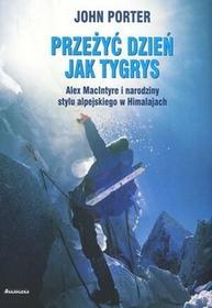 Annapurna Przeżyć dzień jak tygrys. Alex Macintyre i narodziny stylu alpejskiego w Himalajach - John Porter